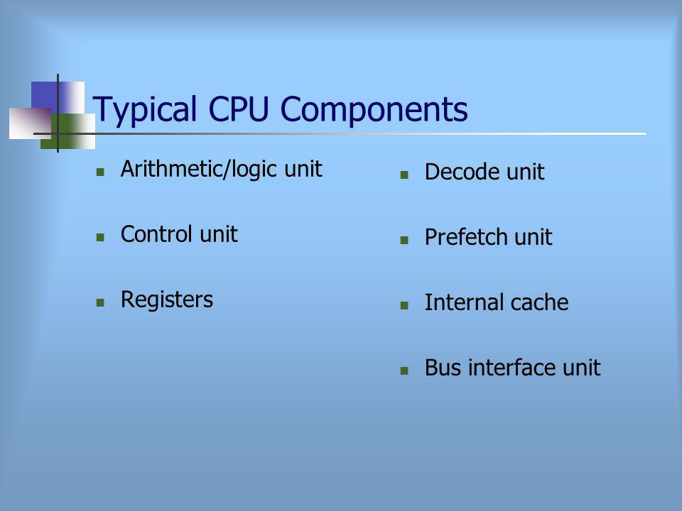 Typical CPU Components Arithmetic/logic unit Control unit Registers Decode unit Prefetch unit Internal cache Bus interface unit