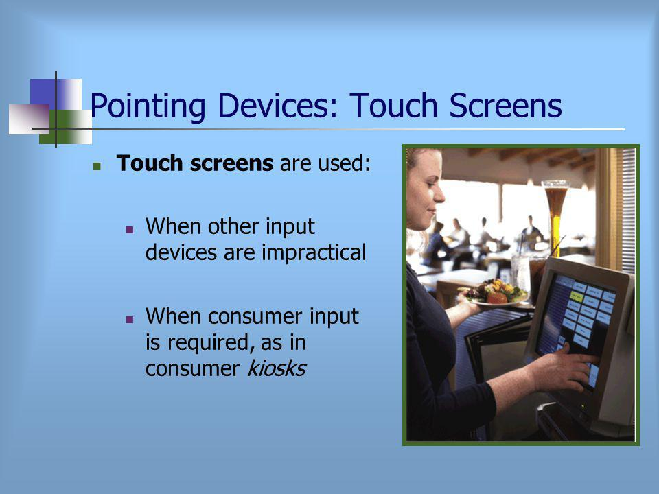Pointing Devices: Touch Screens Touch screens are used: When other input devices are impractical When consumer input is required, as in consumer kiosks