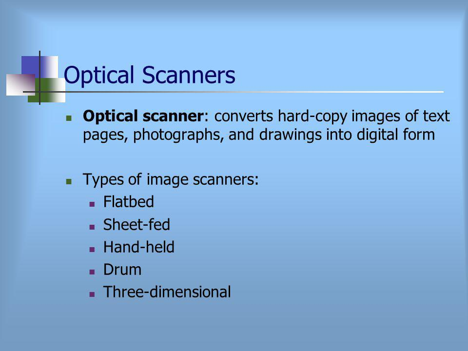 Optical Scanners Optical scanner: converts hard-copy images of text pages, photographs, and drawings into digital form Types of image scanners: Flatbed Sheet-fed Hand-held Drum Three-dimensional