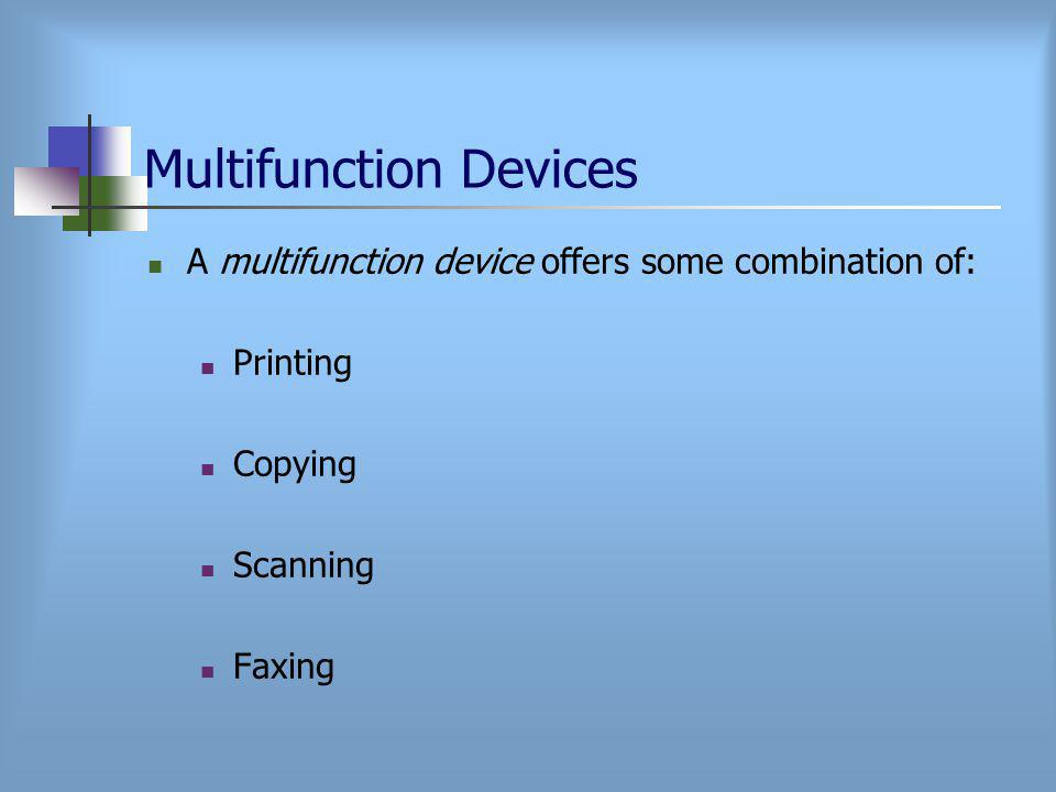 Multifunction Devices A multifunction device offers some combination of: Printing Copying Scanning Faxing