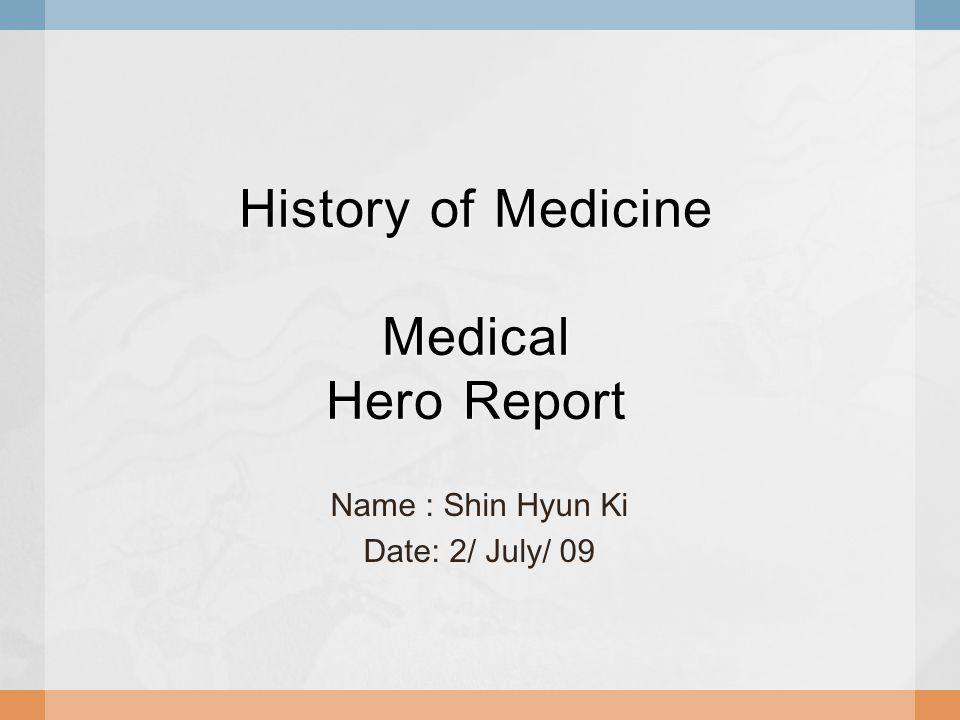 History of Medicine Medical Hero Report Name : Shin Hyun Ki Date: 2/ July/ 09