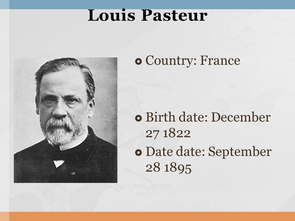  Country: France  Birth date: December 27 1822  Date date: September 28 1895 Louis Pasteur