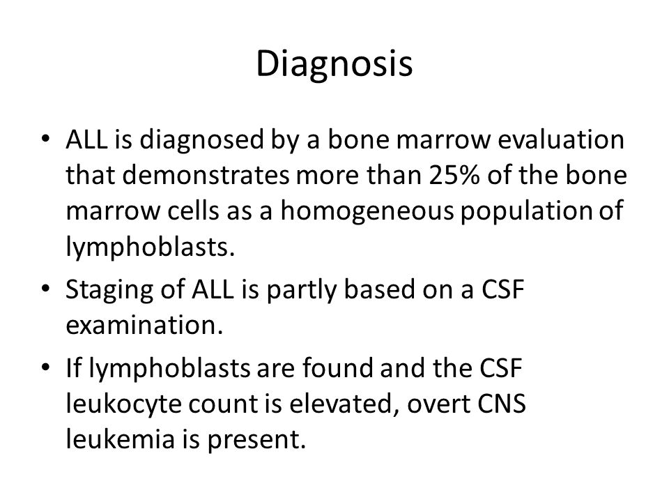 Diagnosis ALL is diagnosed by a bone marrow evaluation that demonstrates more than 25% of the bone marrow cells as a homogeneous population of lymphoblasts.