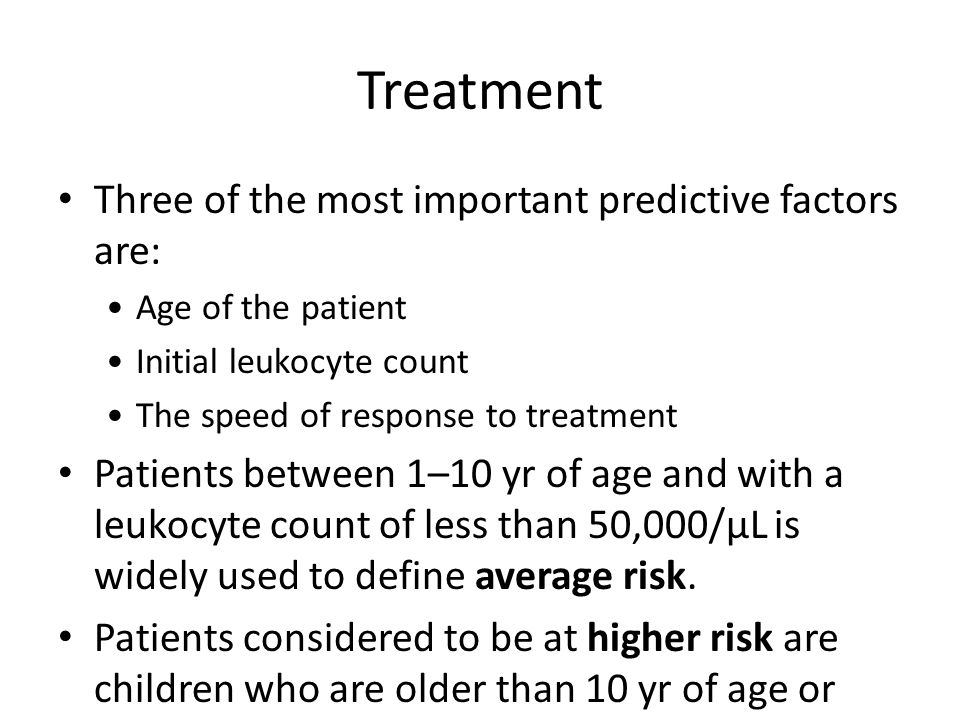 Treatment Three of the most important predictive factors are: Age of the patient Initial leukocyte count The speed of response to treatment Patients between 1–10 yr of age and with a leukocyte count of less than 50,000/μL is widely used to define average risk.
