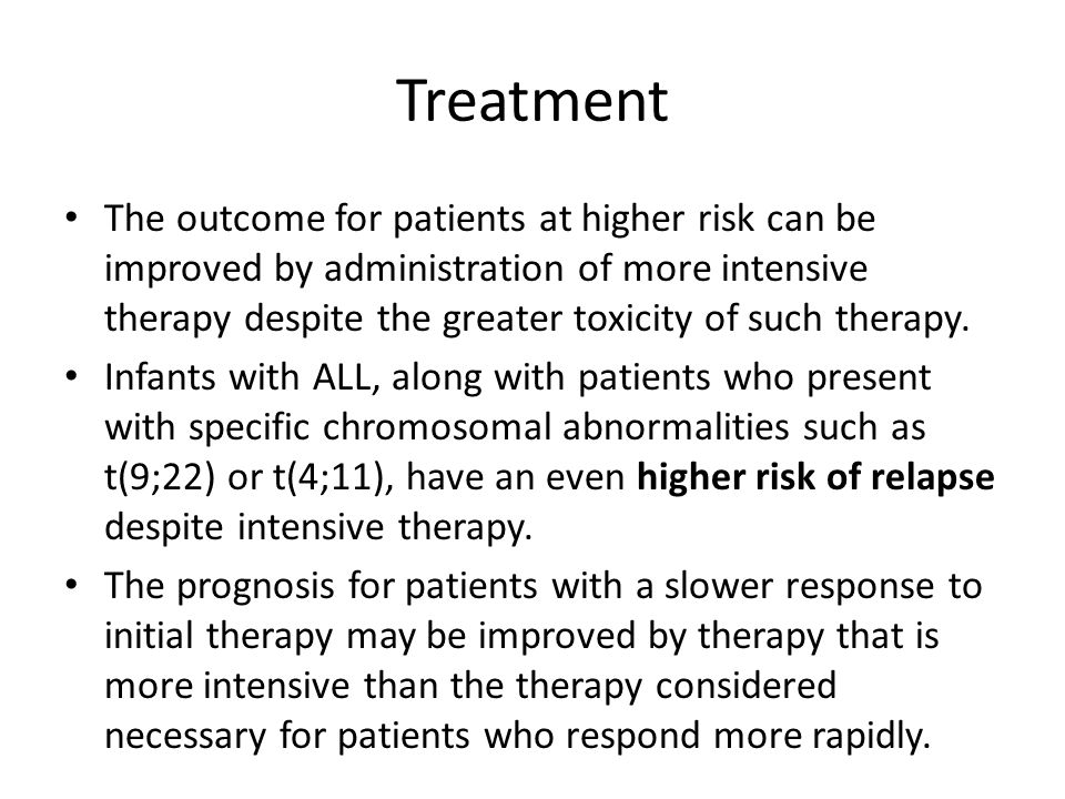 Treatment The outcome for patients at higher risk can be improved by administration of more intensive therapy despite the greater toxicity of such therapy.