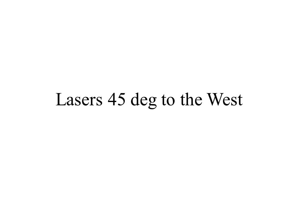 Lasers 45 deg to the West