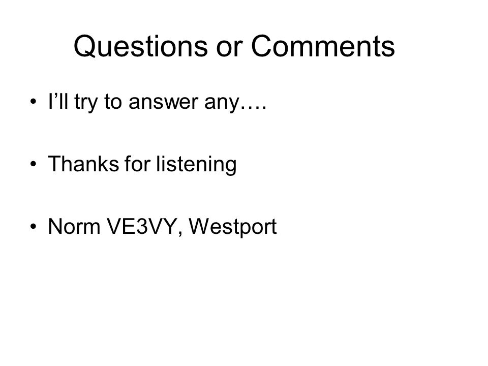 Questions or Comments I'll try to answer any…. Thanks for listening Norm VE3VY, Westport