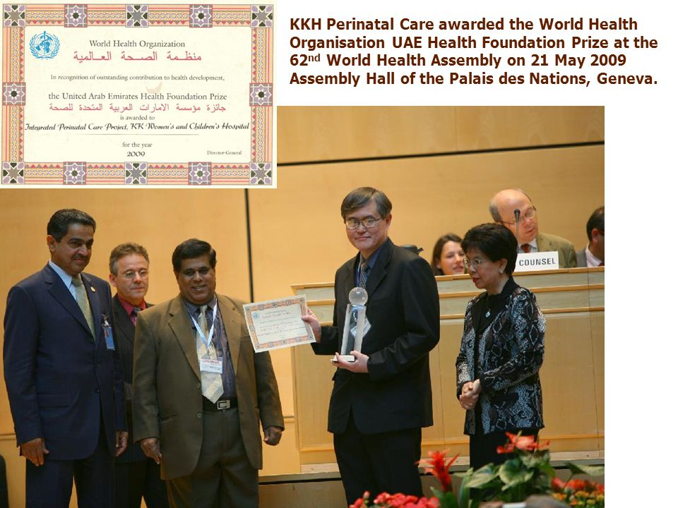 KKH Perinatal Care awarded the World Health Organisation UAE Health Foundation Prize at the 62 nd World Health Assembly on 21 May 2009 Assembly Hall of the Palais des Nations, Geneva.