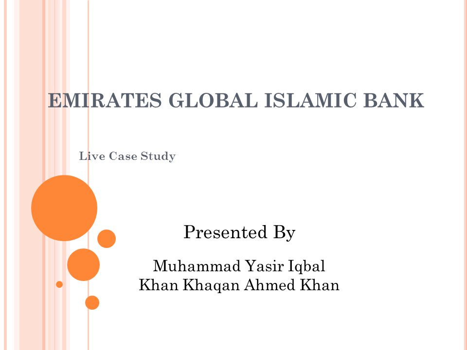 EMIRATES GLOBAL ISLAMIC BANK Live Case Study Presented By Muhammad Yasir Iqbal Khan Khaqan Ahmed Khan