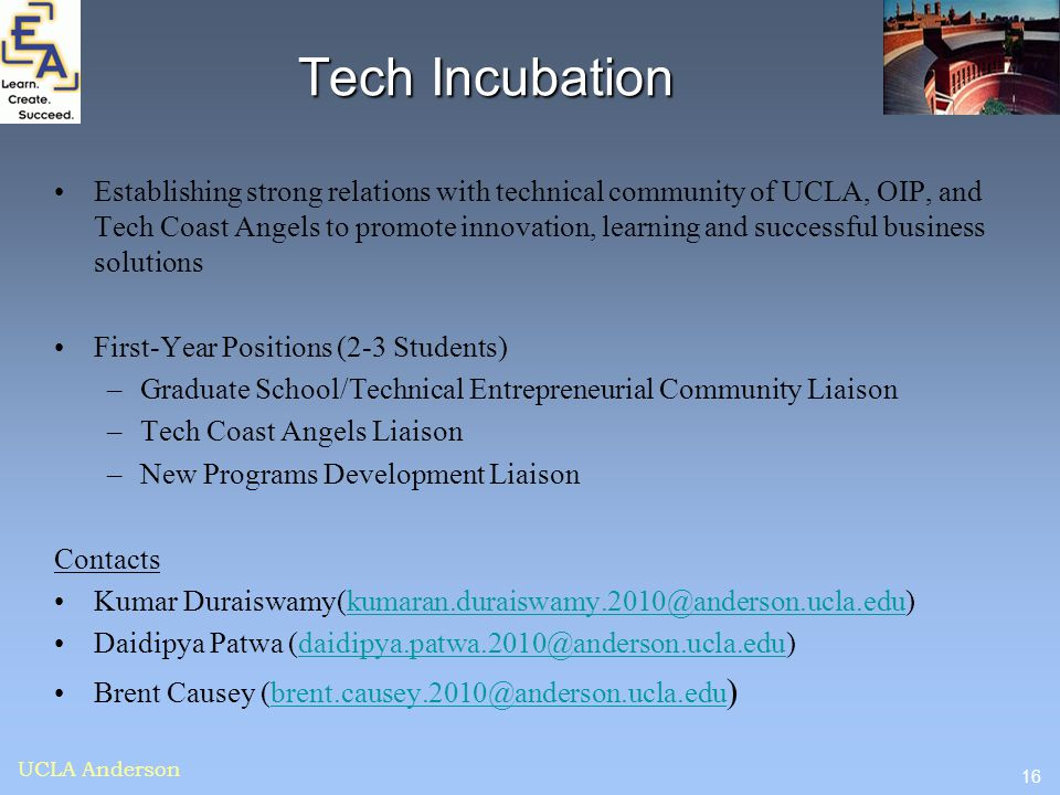16 UCLA Anderson Tech Incubation Establishing strong relations with technical community of UCLA, OIP, and Tech Coast Angels to promote innovation, lea