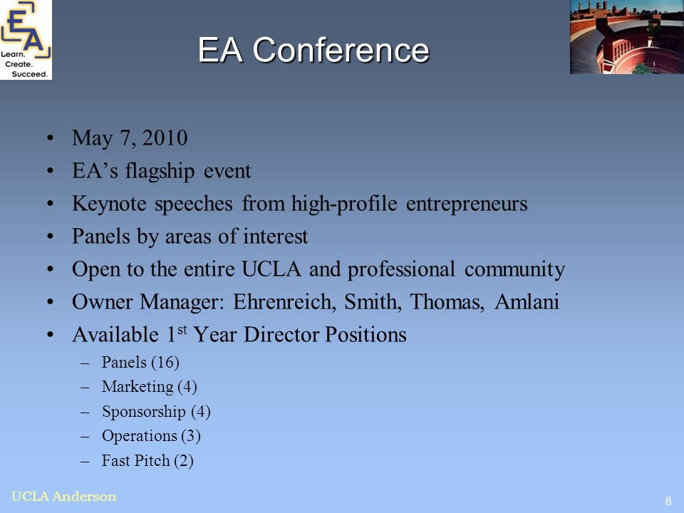 8 UCLA Anderson EA Conference May 7, 2010 EA's flagship event Keynote speeches from high-profile entrepreneurs Panels by areas of interest Open to the