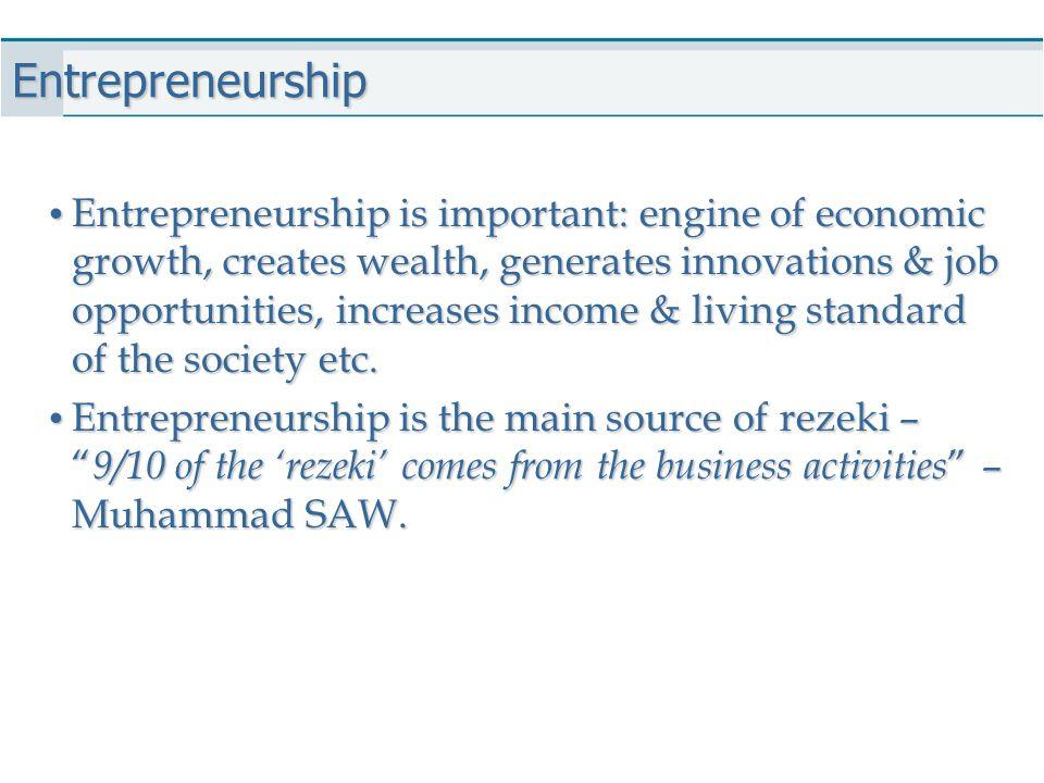 Entrepreneurship Entrepreneurship is important: engine of economic growth, creates wealth, generates innovations & job opportunities, increases income