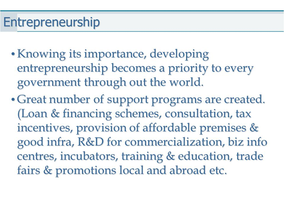 Entrepreneurship Knowing its importance, developing entrepreneurship becomes a priority to every government through out the world. Knowing its importa