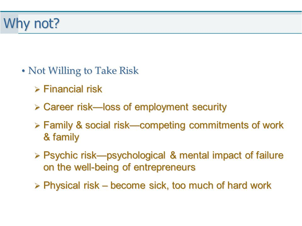 Why not? Not Willing to Take Risk Not Willing to Take Risk  Financial risk  Career risk—loss of employment security  Family & social risk—competing