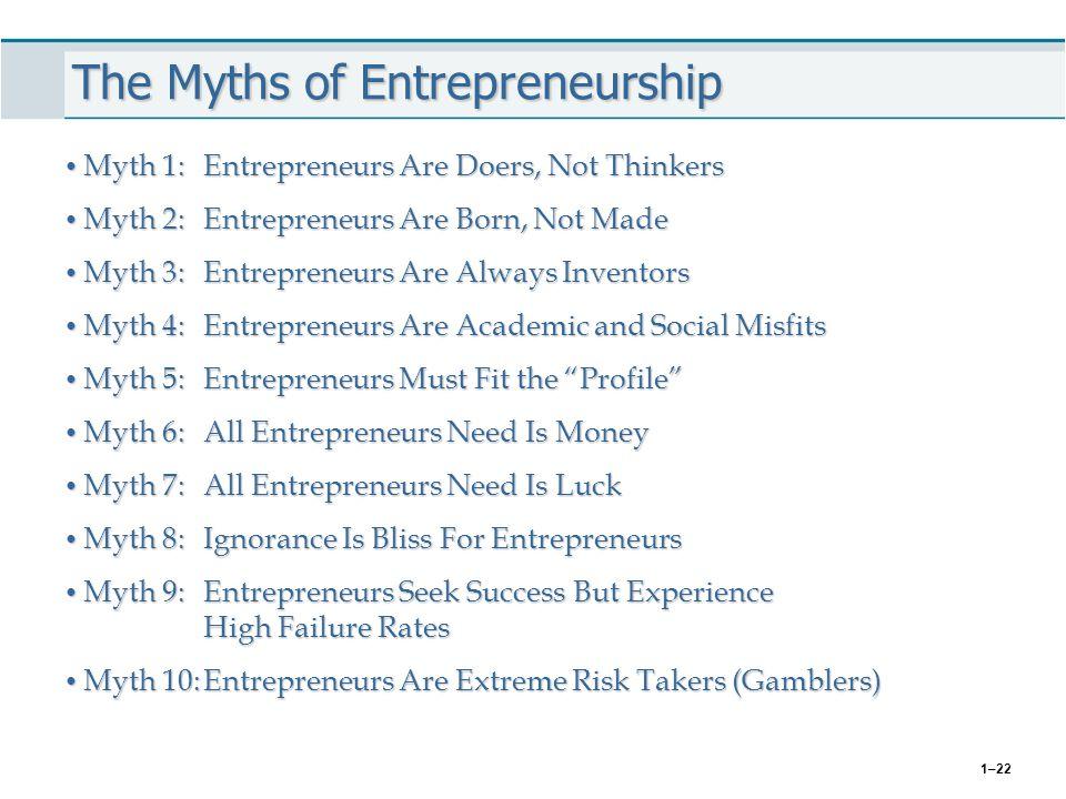1–22 The Myths of Entrepreneurship Myth 1:Entrepreneurs Are Doers, Not Thinkers Myth 1:Entrepreneurs Are Doers, Not Thinkers Myth 2:Entrepreneurs Are