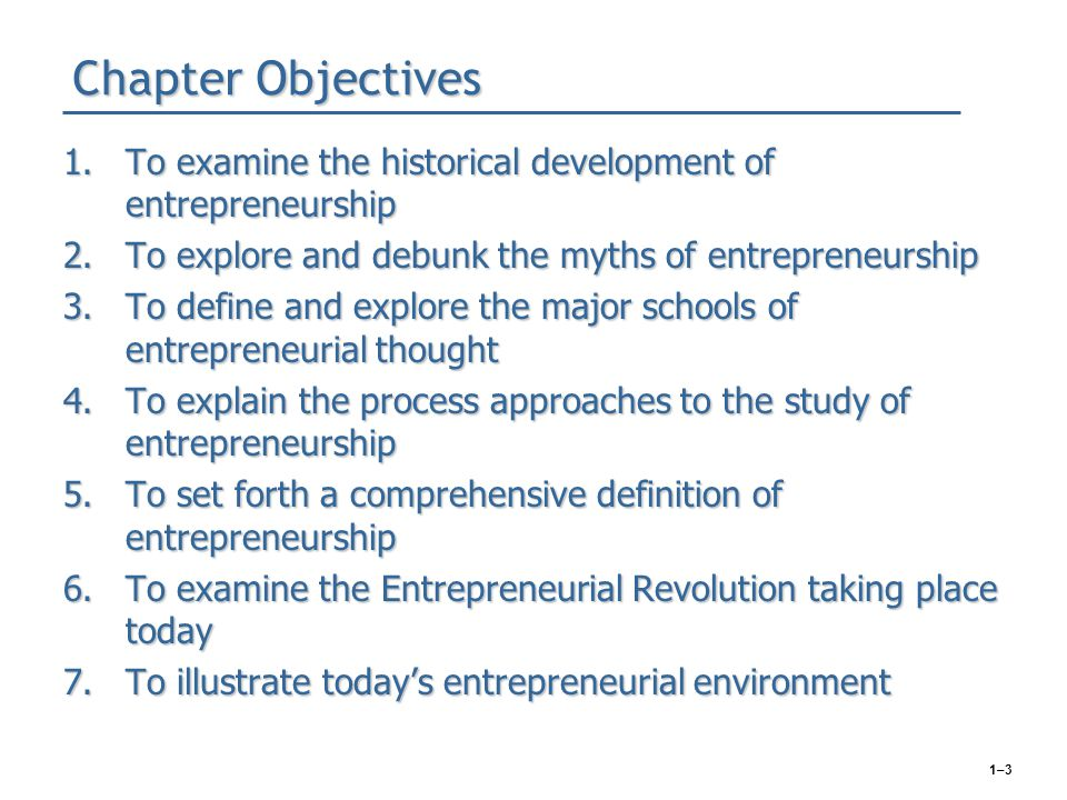 1–3 Chapter Objectives 1.To examine the historical development of entrepreneurship 2.To explore and debunk the myths of entrepreneurship 3.To define a