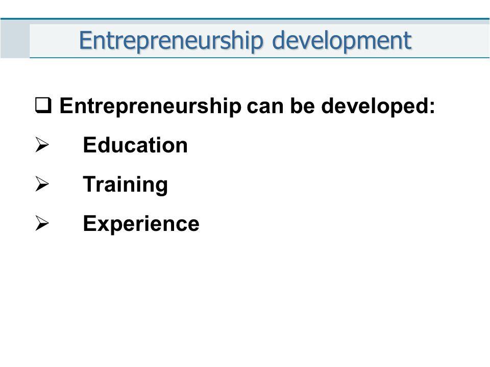 Entrepreneurship development  Entrepreneurship can be developed:  Education  Training  Experience