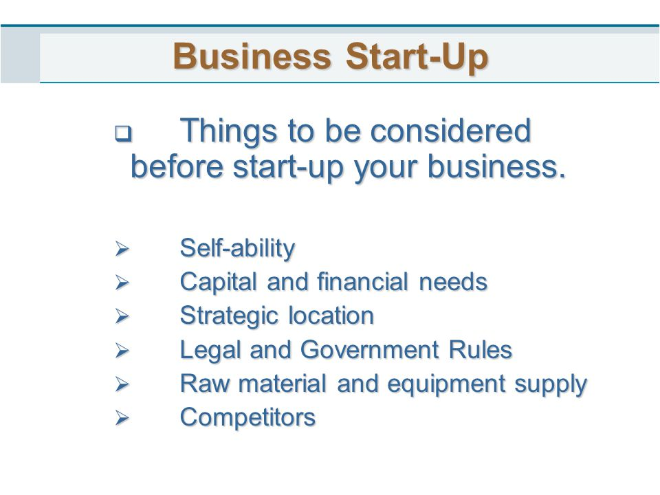 Business Start-Up  Things to be considered before start-up your business.  Self-ability  Capital and financial needs  Strategic location  Legal a