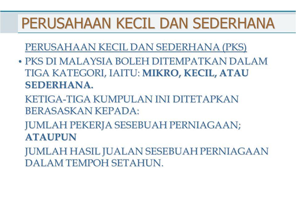PERUSAHAAN KECIL DAN SEDERHANA PERUSAHAAN KECIL DAN SEDERHANA (PKS) PKS DI MALAYSIA BOLEH DITEMPATKAN DALAM TIGA KATEGORI, IAITU: MIKRO, KECIL, ATAU S