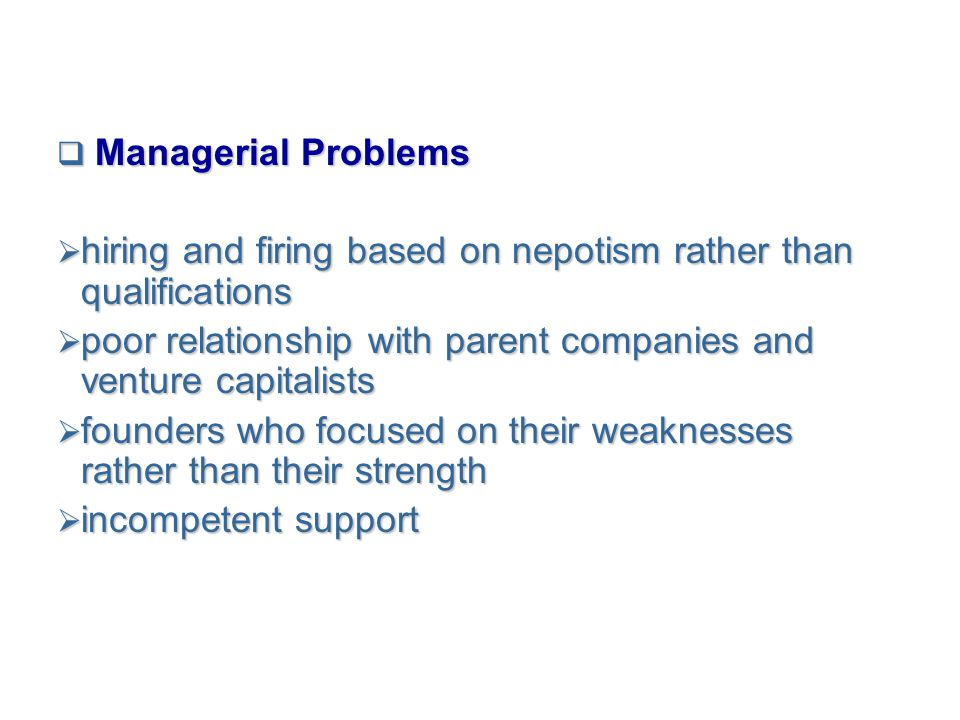  Managerial Problems  hiring and firing based on nepotism rather than qualifications  poor relationship with parent companies and venture capitalis