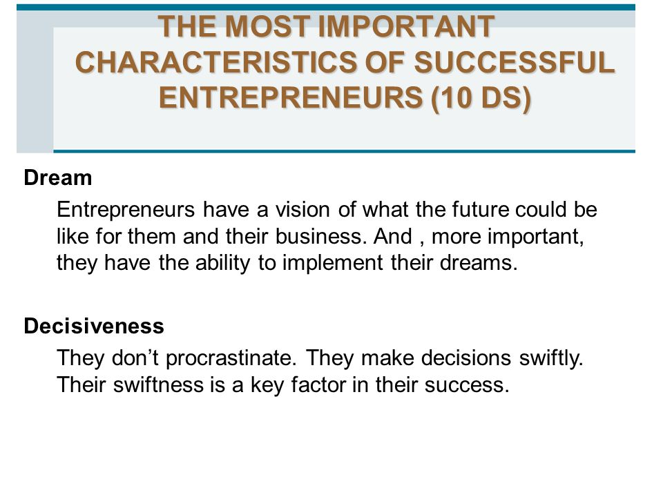 THE MOST IMPORTANT CHARACTERISTICS OF SUCCESSFUL ENTREPRENEURS (10 DS) Dream Entrepreneurs have a vision of what the future could be like for them and