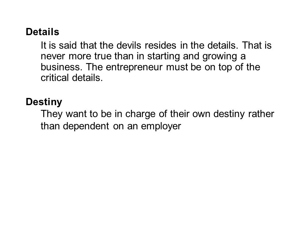 Details It is said that the devils resides in the details. That is never more true than in starting and growing a business. The entrepreneur must be o