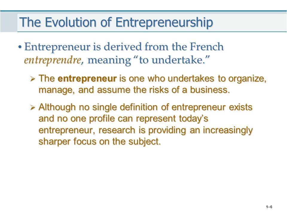 """1–6 The Evolution of Entrepreneurship Entrepreneur is derived from the French entreprendre, meaning """"to undertake."""" Entrepreneur is derived from the F"""