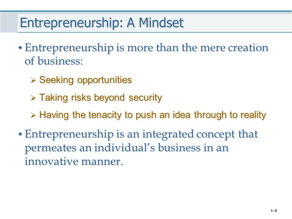 1–8 Entrepreneurship: A Mindset Entrepreneurship is more than the mere creation of business: Entrepreneurship is more than the mere creation of busine