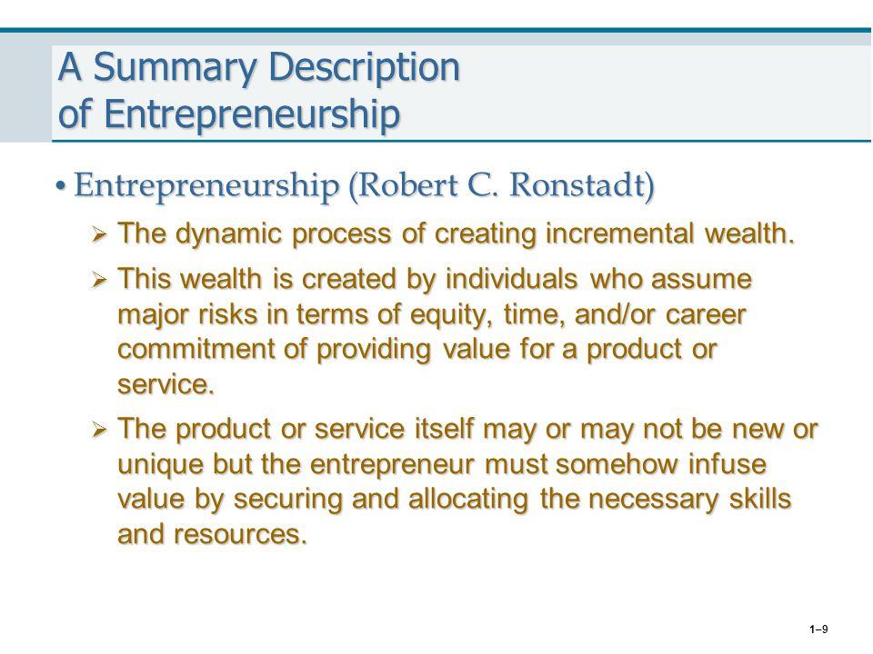 1–9 A Summary Description of Entrepreneurship Entrepreneurship (Robert C. Ronstadt) Entrepreneurship (Robert C. Ronstadt)  The dynamic process of cre
