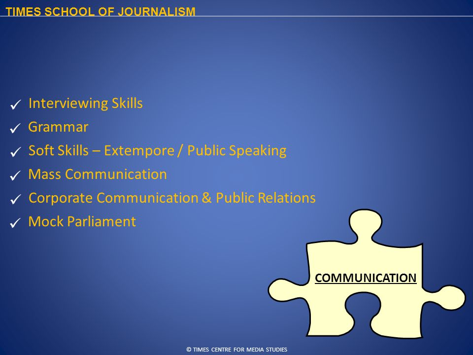 © TIMES CENTRE FOR MEDIA STUDIES TIMES SCHOOL OF JOURNALISM COMMUNICATION Interviewing Skills Grammar Soft Skills – Extempore / Public Speaking Mass Communication Corporate Communication & Public Relations Mock Parliament