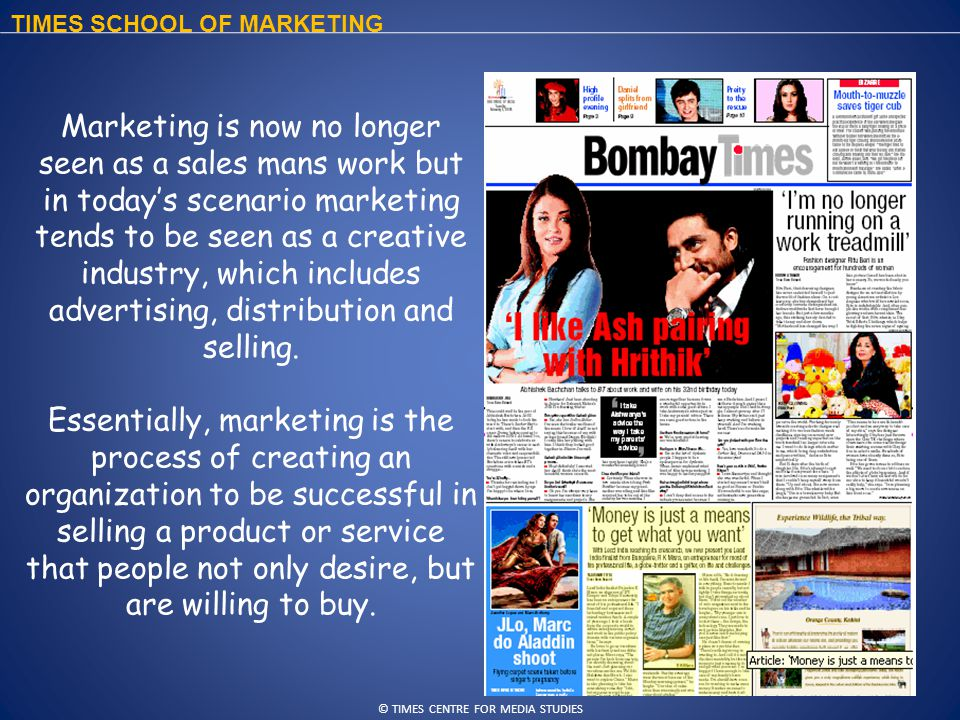 © TIMES CENTRE FOR MEDIA STUDIES TIMES SCHOOL OF MARKETING Marketing is now no longer seen as a sales mans work but in today's scenario marketing tends to be seen as a creative industry, which includes advertising, distribution and selling.