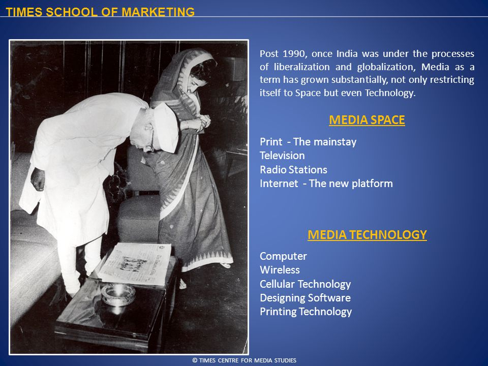 © TIMES CENTRE FOR MEDIA STUDIES TIMES SCHOOL OF MARKETING Post 1990, once India was under the processes of liberalization and globalization, Media as a term has grown substantially, not only restricting itself to Space but even Technology.