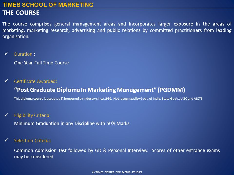 © TIMES CENTRE FOR MEDIA STUDIES TIMES SCHOOL OF MARKETING THE COURSE Duration : Eligibility Criteria: Certificate Awarded: Selection Criteria: The course comprises general management areas and incorporates larger exposure in the areas of marketing, marketing research, advertising and public relations by committed practitioners from leading organization.