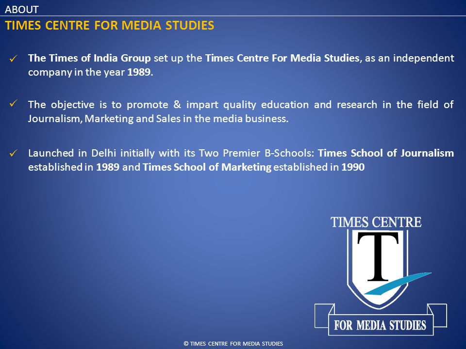 © TIMES CENTRE FOR MEDIA STUDIES ABOUT TIMES CENTRE FOR MEDIA STUDIES The Times of India Group set up the Times Centre For Media Studies, as an independent company in the year 1989.