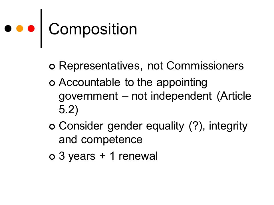 Composition Representatives, not Commissioners Accountable to the appointing government – not independent (Article 5.2) Consider gender equality (?), integrity and competence 3 years + 1 renewal