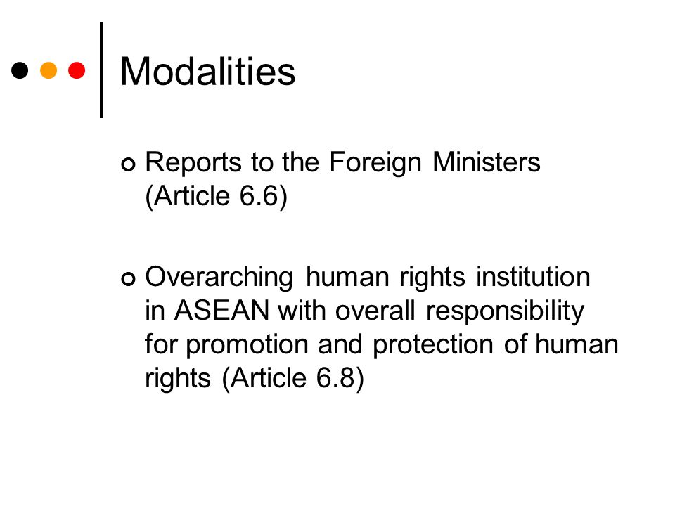 Modalities Reports to the Foreign Ministers (Article 6.6) Overarching human rights institution in ASEAN with overall responsibility for promotion and protection of human rights (Article 6.8)