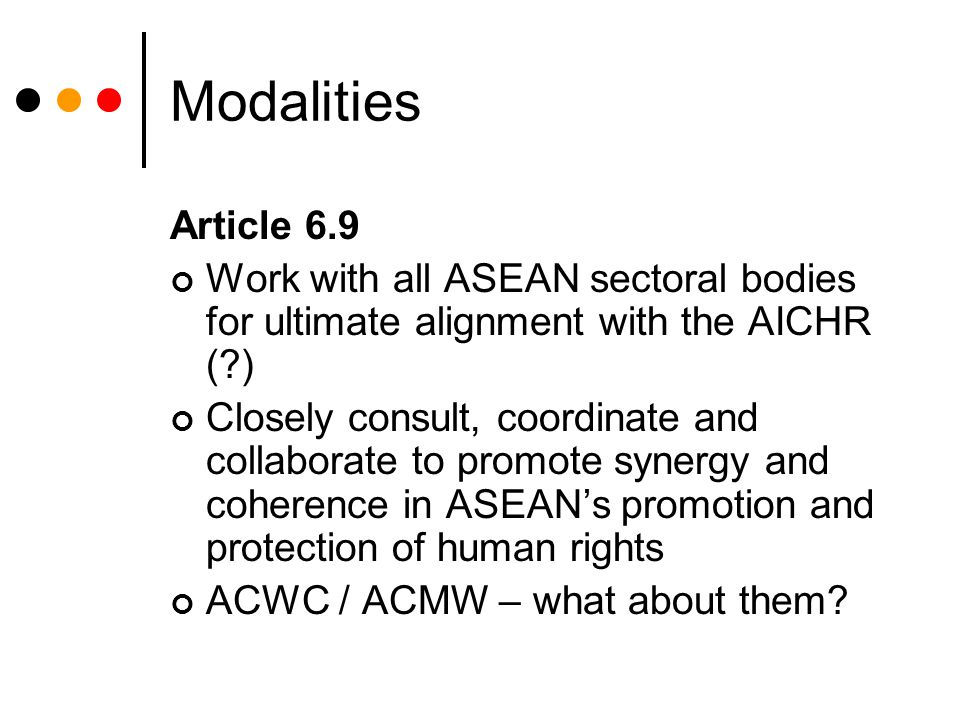 Modalities Article 6.9 Work with all ASEAN sectoral bodies for ultimate alignment with the AICHR (?) Closely consult, coordinate and collaborate to promote synergy and coherence in ASEAN's promotion and protection of human rights ACWC / ACMW – what about them?