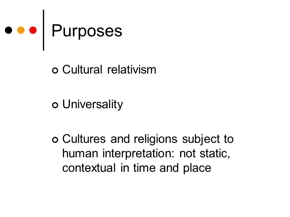 Purposes Cultural relativism Universality Cultures and religions subject to human interpretation: not static, contextual in time and place