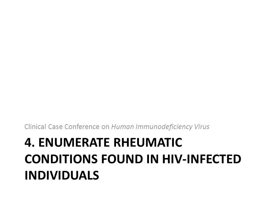 4. ENUMERATE RHEUMATIC CONDITIONS FOUND IN HIV-INFECTED INDIVIDUALS Clinical Case Conference on Human Immunodeficiency Virus