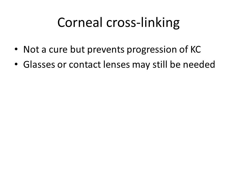 Corneal cross-linking Not a cure but prevents progression of KC Glasses or contact lenses may still be needed