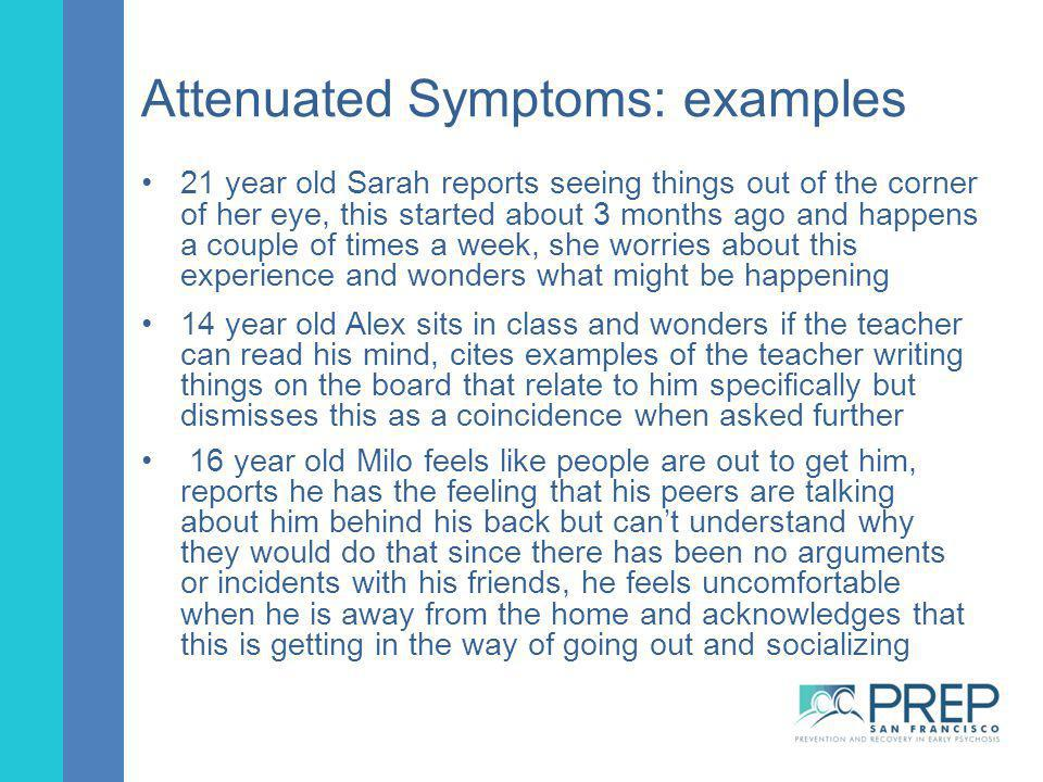 Attenuated Symptoms: examples 21 year old Sarah reports seeing things out of the corner of her eye, this started about 3 months ago and happens a coup