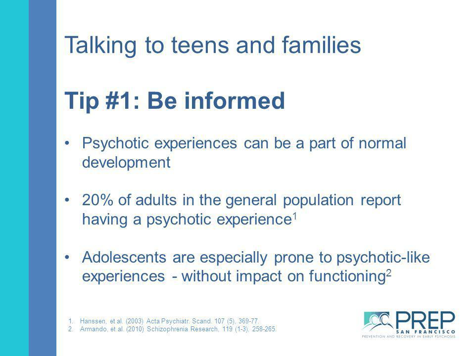 Talking to teens and families Tip #1: Be informed Psychotic experiences can be a part of normal development 20% of adults in the general population re
