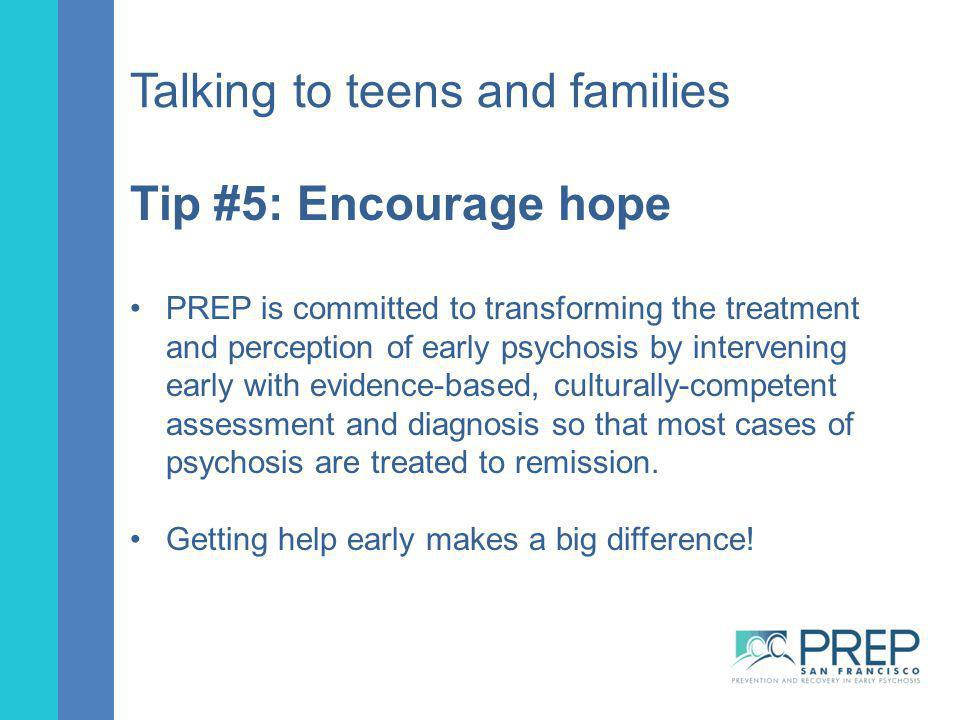 Talking to teens and families Tip #5: Encourage hope PREP is committed to transforming the treatment and perception of early psychosis by intervening