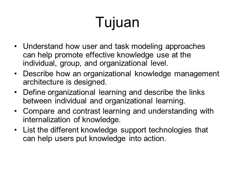 Tujuan Understand how user and task modeling approaches can help promote effective knowledge use at the individual, group, and organizational level. D