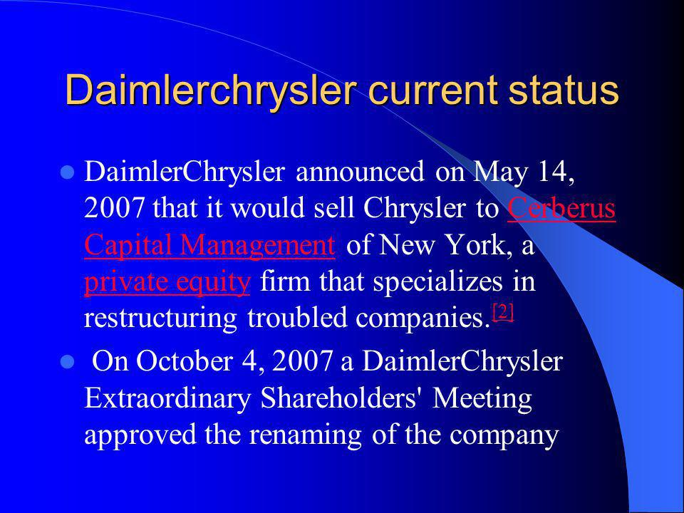 Daimlerchrysler current status DaimlerChrysler announced on May 14, 2007 that it would sell Chrysler to Cerberus Capital Management of New York, a pri