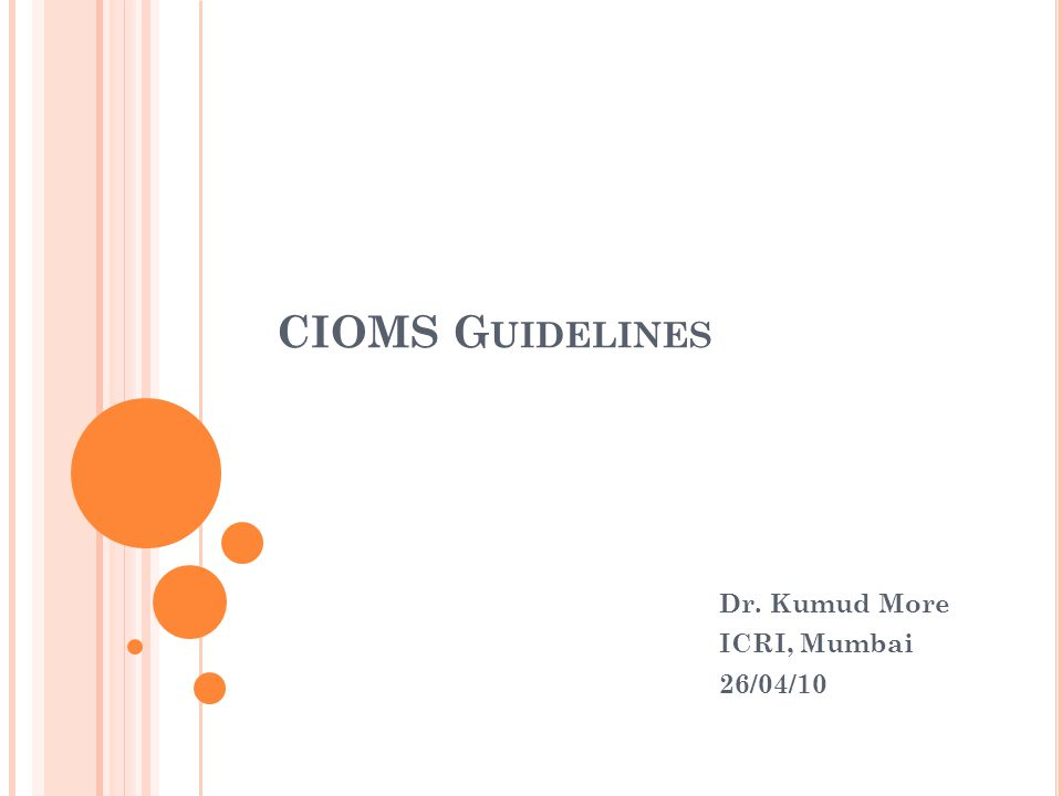 C OUNCIL FOR I NTERNATIONAL O RGANIZATIONS OF M EDICAL S CIENCES (CIOMS) International Ethical Guidelines for Biomedical Research Involving Human Subjects Prepared by the Council for International Organizations of Medical Sciences (CIOMS) in collaboration with the World Health Organization (WHO) Geneva