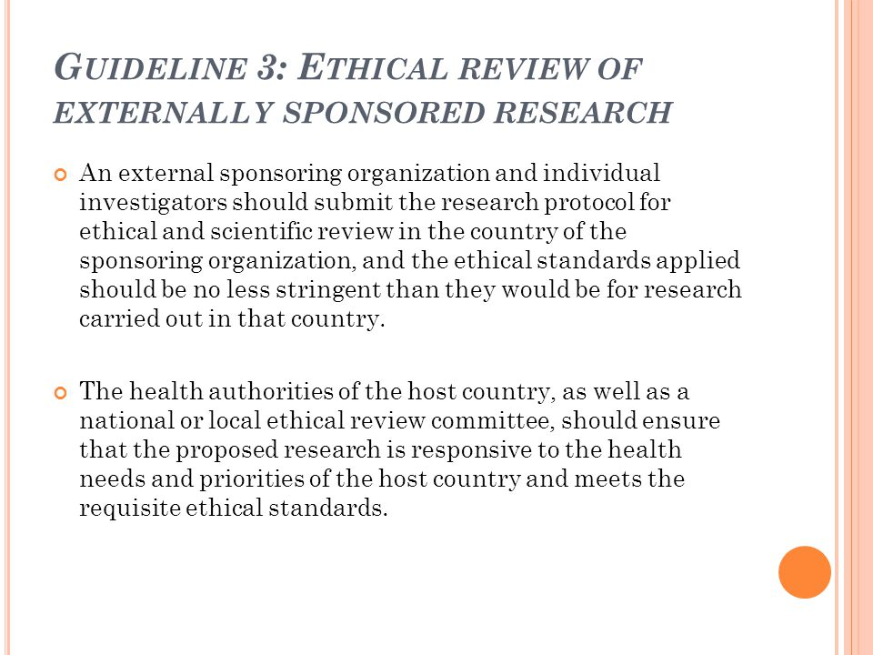 G UIDELINE 3: E THICAL REVIEW OF EXTERNALLY SPONSORED RESEARCH An external sponsoring organization and individual investigators should submit the rese
