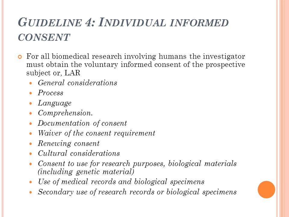 G UIDELINE 4: I NDIVIDUAL INFORMED CONSENT For all biomedical research involving humans the investigator must obtain the voluntary informed consent of
