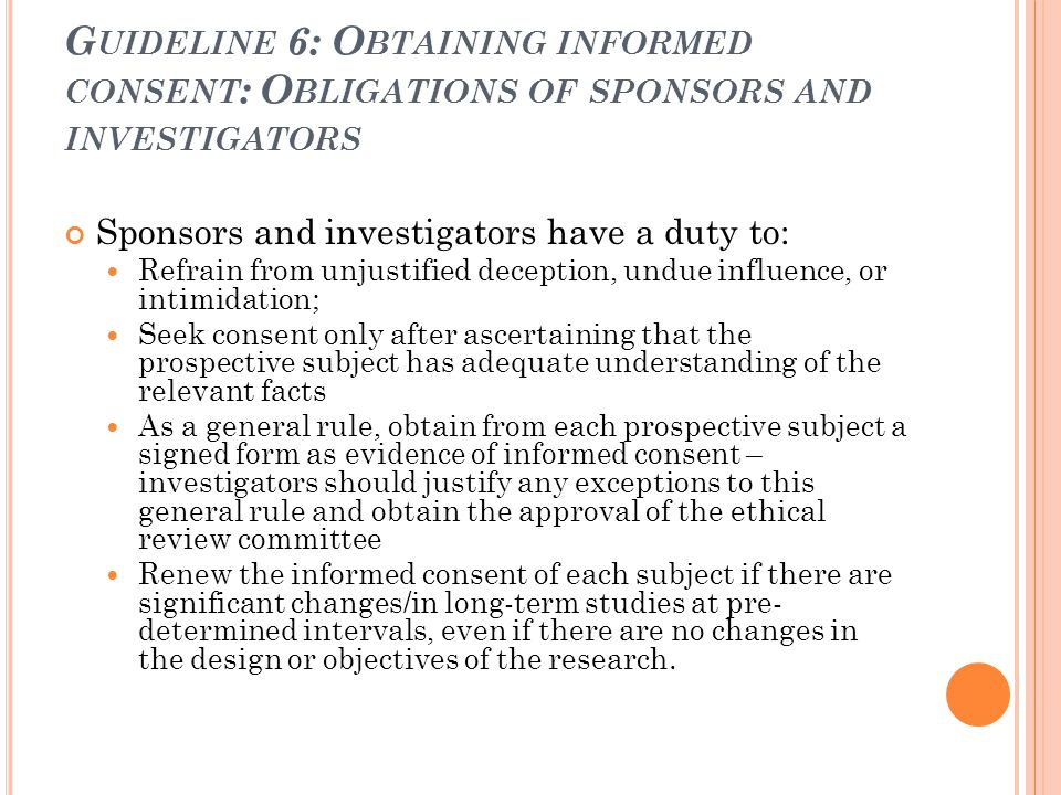 G UIDELINE 6: O BTAINING INFORMED CONSENT : O BLIGATIONS OF SPONSORS AND INVESTIGATORS Sponsors and investigators have a duty to: Refrain from unjusti