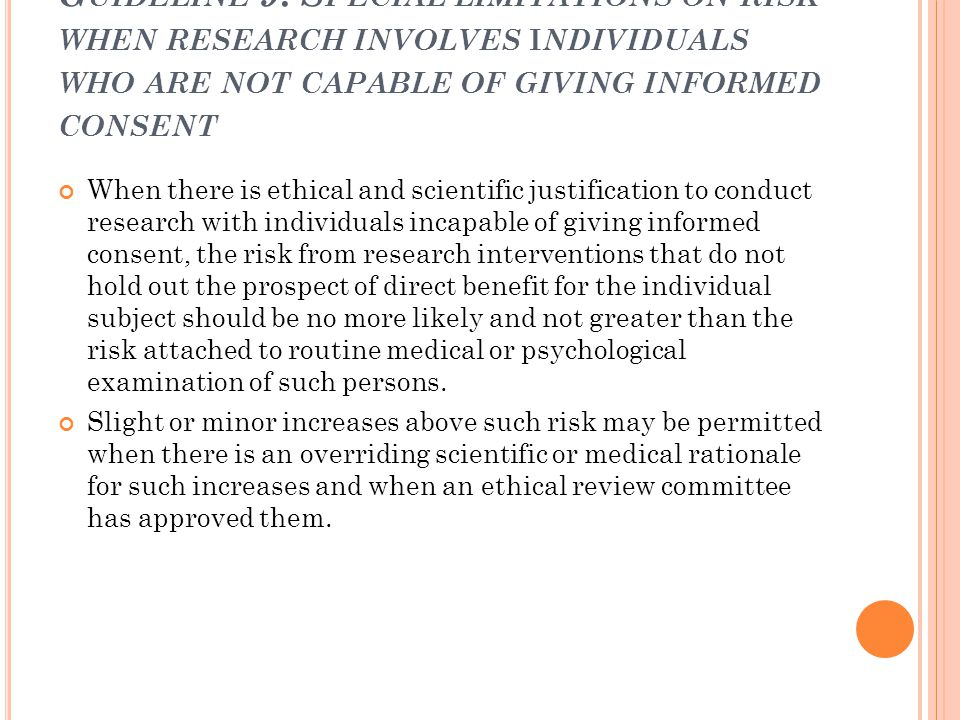 G UIDELINE 9 : S PECIAL LIMITATIONS ON RISK WHEN RESEARCH INVOLVES I NDIVIDUALS WHO ARE NOT CAPABLE OF GIVING INFORMED CONSENT When there is ethical a